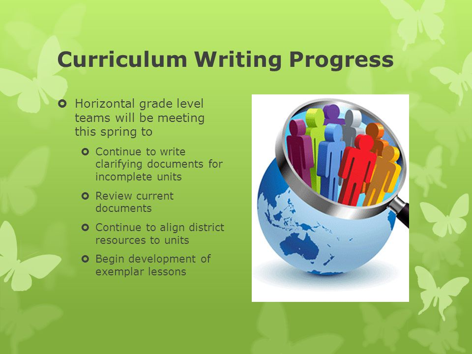 Curriculum Writing Progress  Horizontal grade level teams will be meeting this spring to  Continue to write clarifying documents for incomplete units  Review current documents  Continue to align district resources to units  Begin development of exemplar lessons