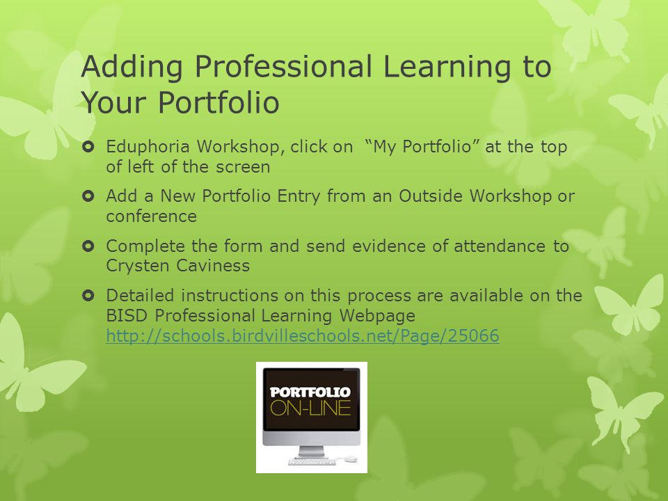 Adding Professional Learning to Your Portfolio  Eduphoria Workshop, click on My Portfolio at the top of left of the screen  Add a New Portfolio Entry from an Outside Workshop or conference  Complete the form and send evidence of attendance to Crysten Caviness  Detailed instructions on this process are available on the BISD Professional Learning Webpage http://schools.birdvilleschools.net/Page/25066 http://schools.birdvilleschools.net/Page/25066
