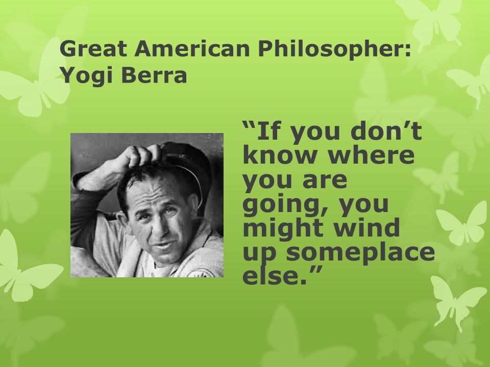 Great American Philosopher: Yogi Berra If you don't know where you are going, you might wind up someplace else.