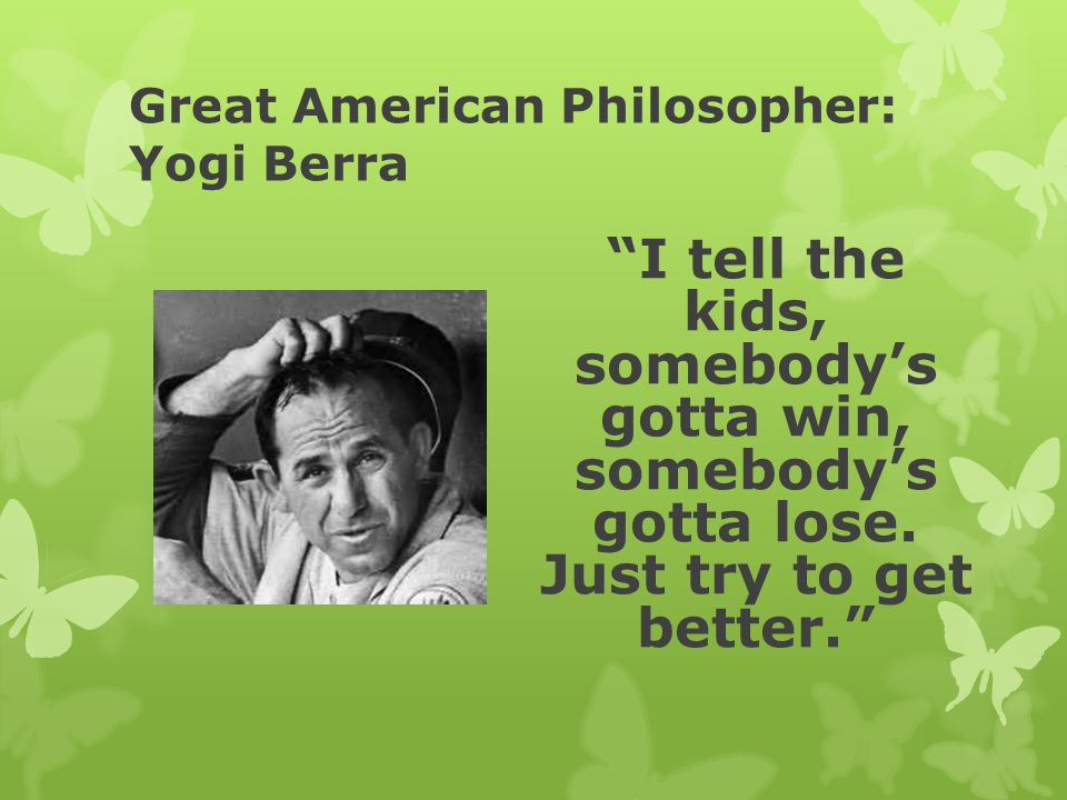 Great American Philosopher: Yogi Berra I tell the kids, somebody's gotta win, somebody's gotta lose.
