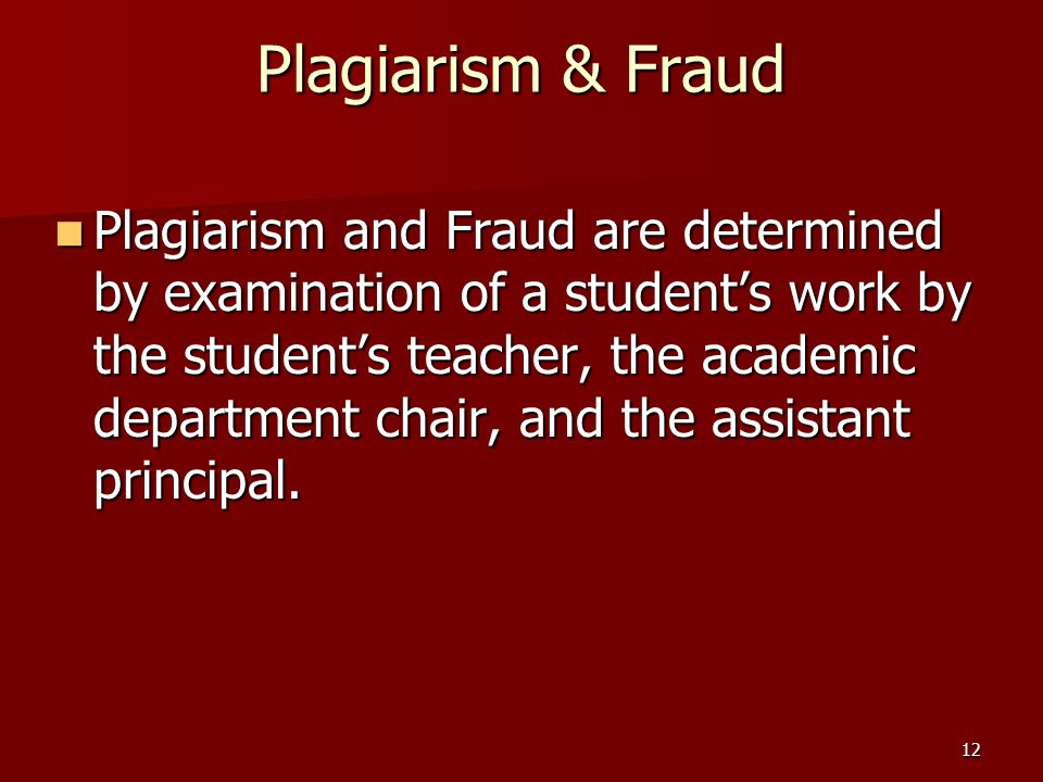 12 Plagiarism & Fraud Plagiarism and Fraud are determined by examination of a student's work by the student's teacher, the academic department chair, and the assistant principal.