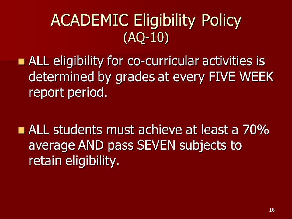 18 ACADEMIC Eligibility Policy (AQ-10) ALL eligibility for co-curricular activities is determined by grades at every FIVE WEEK report period.