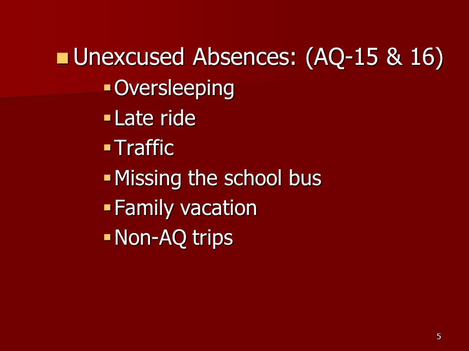 5 Unexcused Absences: (AQ-15 & 16) Unexcused Absences: (AQ-15 & 16)  Oversleeping  Late ride  Traffic  Missing the school bus  Family vacation  Non-AQ trips