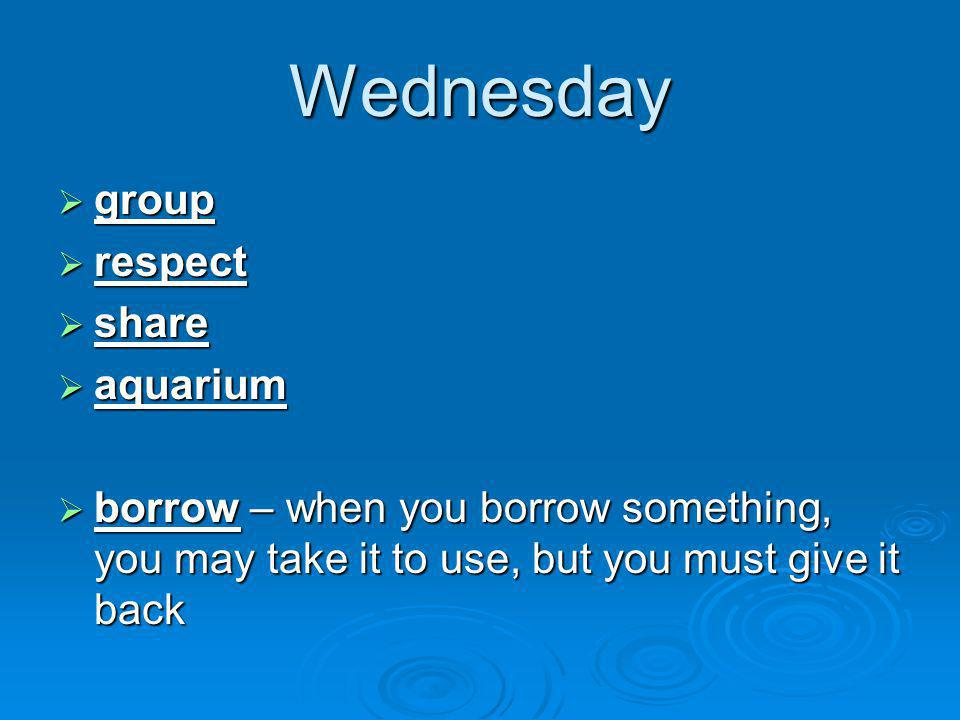 Wednesday  group  respect  share  aquarium  borrow – when you borrow something, you may take it to use, but you must give it back