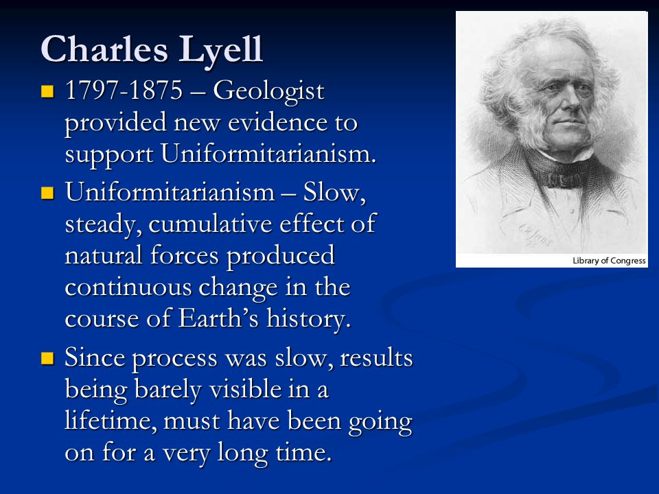 Charles Lyell 1797-1875 – Geologist provided new evidence to support Uniformitarianism. 1797-1875 – Geologist provided new evidence to support Uniform