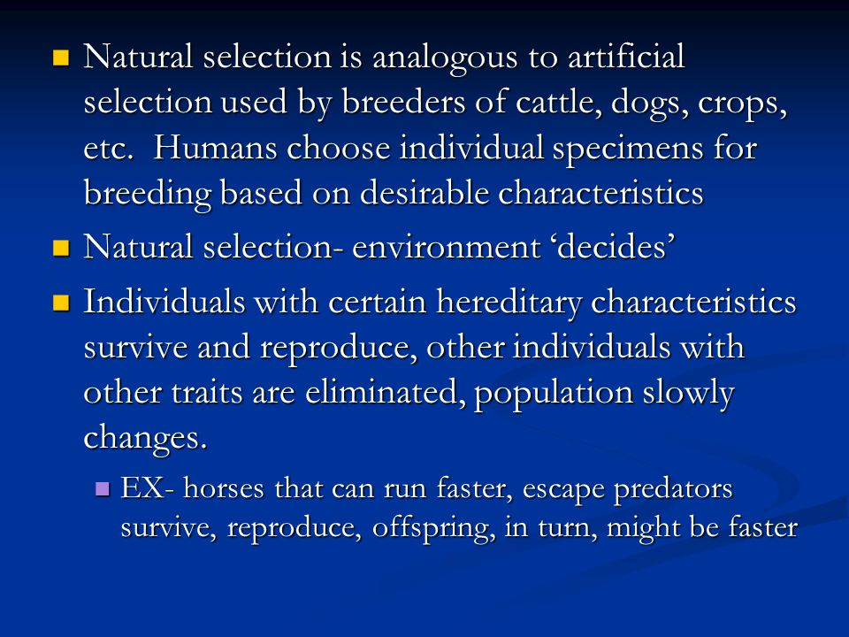 Natural selection is analogous to artificial selection used by breeders of cattle, dogs, crops, etc. Humans choose individual specimens for breeding b