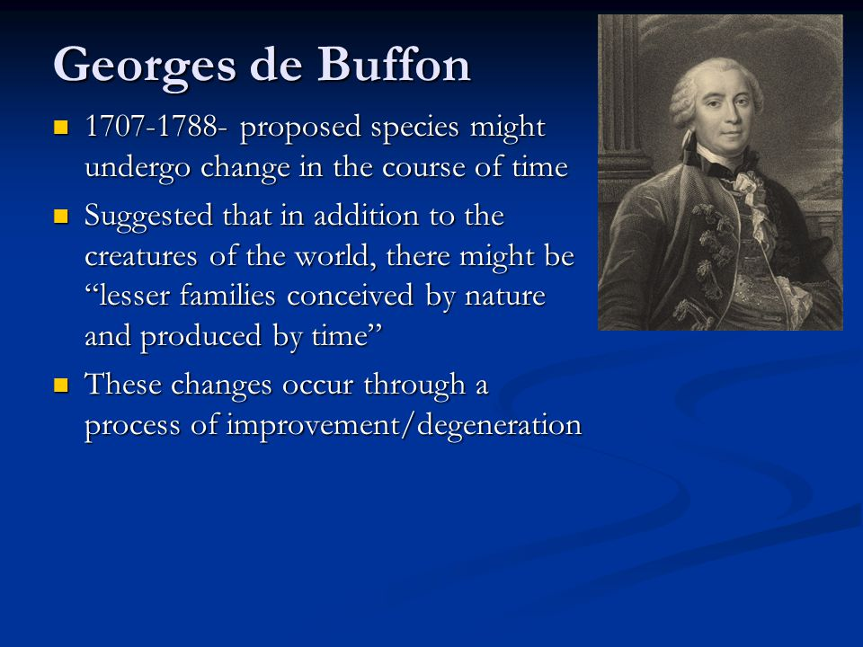 Georges de Buffon 1707-1788- proposed species might undergo change in the course of time 1707-1788- proposed species might undergo change in the cours