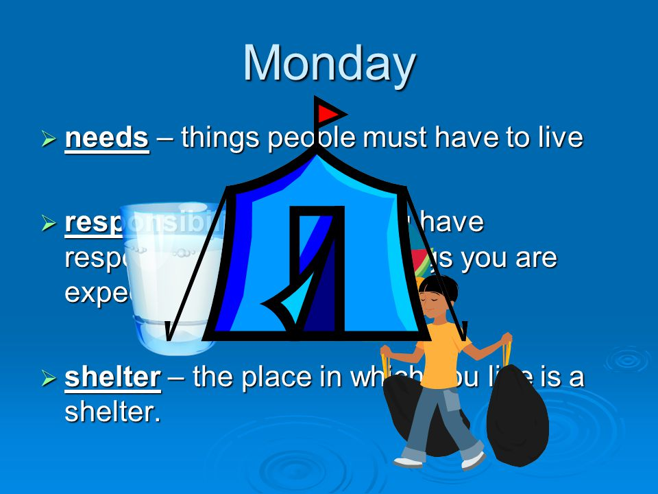 Monday  needs – things people must have to live  responsibility – when you have responsibility, there are things you are expected to do.