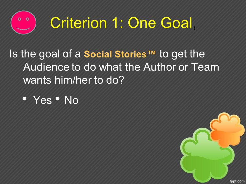 Criterion 1: One Goal, Is the goal of a Social Stories™ to get the Audience to do what the Author or Team wants him/her to do.