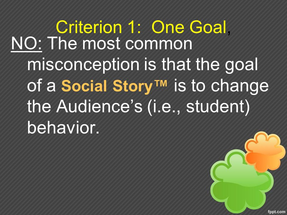 Criterion 1: One Goal, NO: The most common misconception is that the goal of a Social Story™ is to change the Audience's (i.e., student) behavior.
