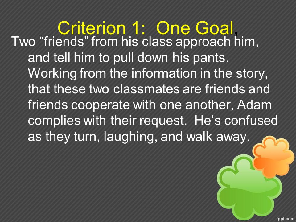 Criterion 1: One Goal, Two friends from his class approach him, and tell him to pull down his pants.