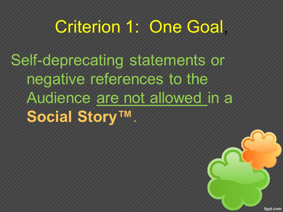 Criterion 1: One Goal, Self-deprecating statements or negative references to the Audience are not allowed in a Social Story™.