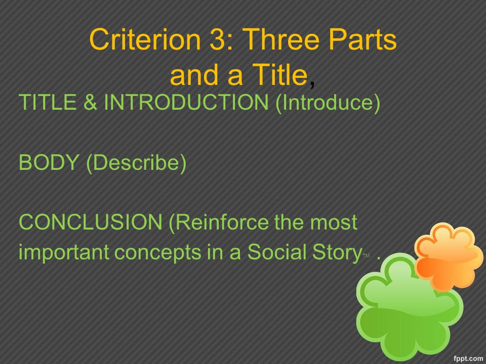 Criterion 3: Three Parts and a Title, TITLE & INTRODUCTION (Introduce) BODY (Describe) CONCLUSION (Reinforce the most important concepts in a Social Story TM.