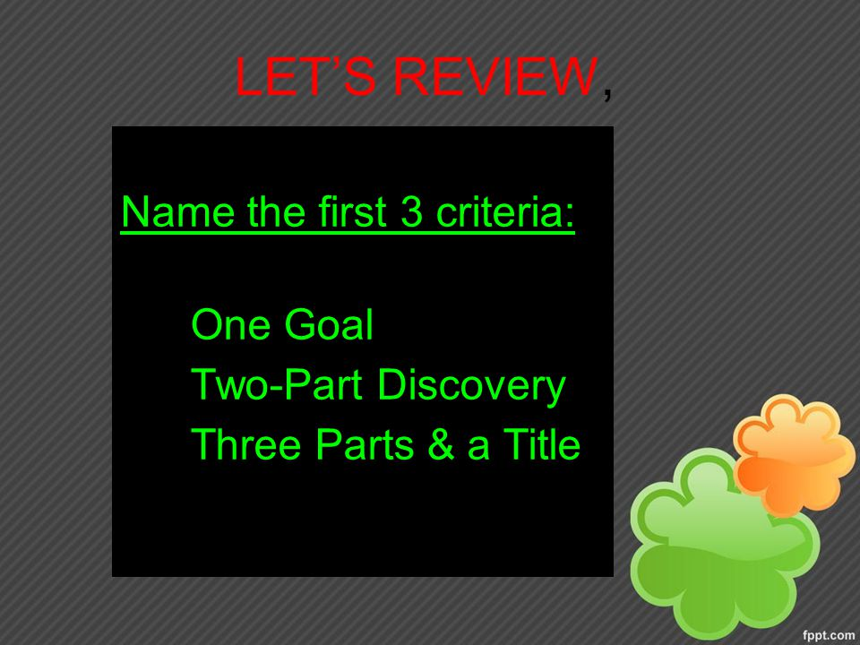 LET'S REVIEW, Name the first 3 criteria: 1.One Goal 2.Two-Part Discovery 3.Three Parts & a Title