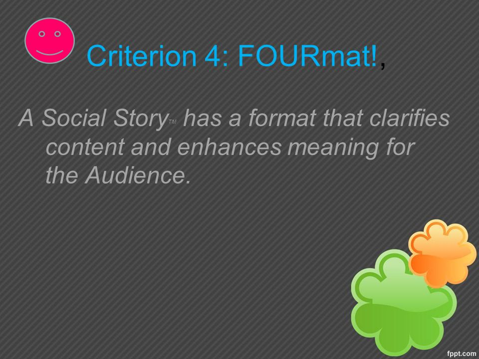 Criterion 4: FOURmat!, A Social Story TM has a format that clarifies content and enhances meaning for the Audience.