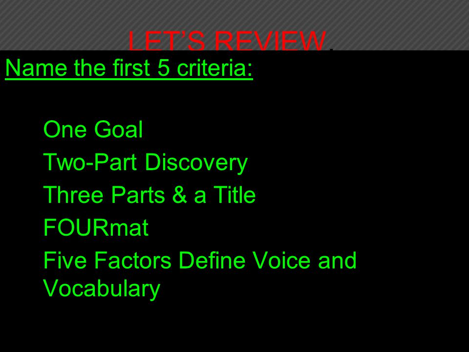 LET'S REVIEW, Name the first 5 criteria: 1.One Goal 2.Two-Part Discovery 3.Three Parts & a Title 4.FOURmat 5.Five Factors Define Voice and Vocabulary