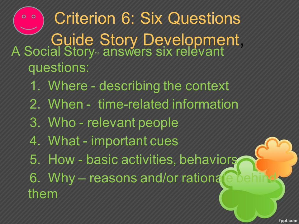 Criterion 6: Six Questions Guide Story Development, A Social Story TM answers six relevant questions: 1.