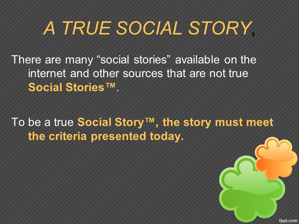 A TRUE SOCIAL STORY, There are many social stories available on the internet and other sources that are not true Social Stories™.