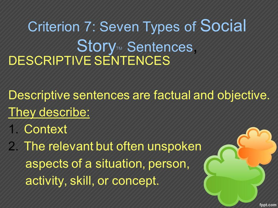 Criterion 7: Seven Types of Social Story TM Sentences, DESCRIPTIVE SENTENCES Descriptive sentences are factual and objective.