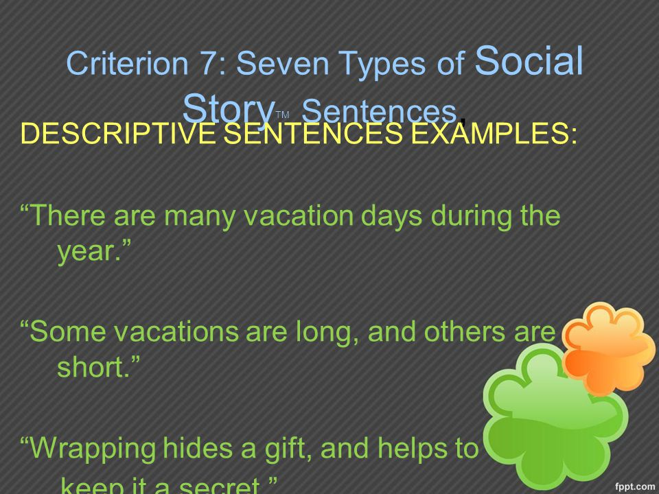 Criterion 7: Seven Types of Social Story TM Sentences, DESCRIPTIVE SENTENCES EXAMPLES: There are many vacation days during the year. Some vacations are long, and others are short. Wrapping hides a gift, and helps to keep it a secret.
