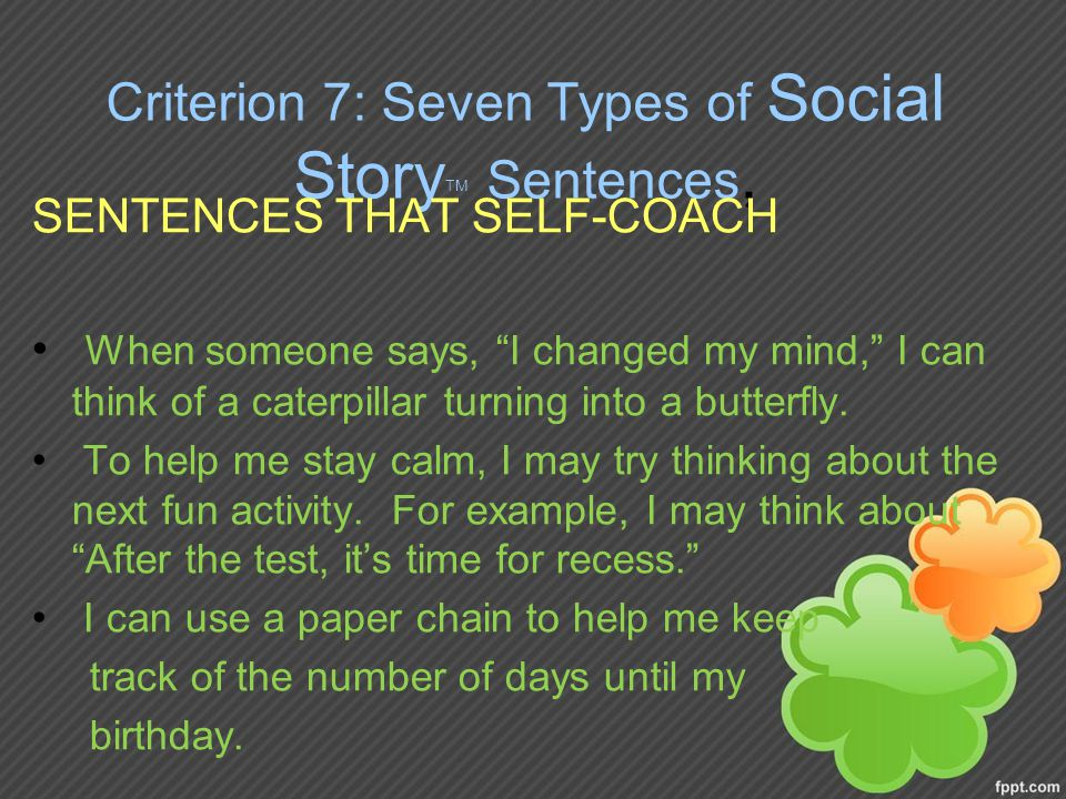 Criterion 7: Seven Types of Social Story TM Sentences, SENTENCES THAT SELF-COACH When someone says, I changed my mind, I can think of a caterpillar turning into a butterfly.