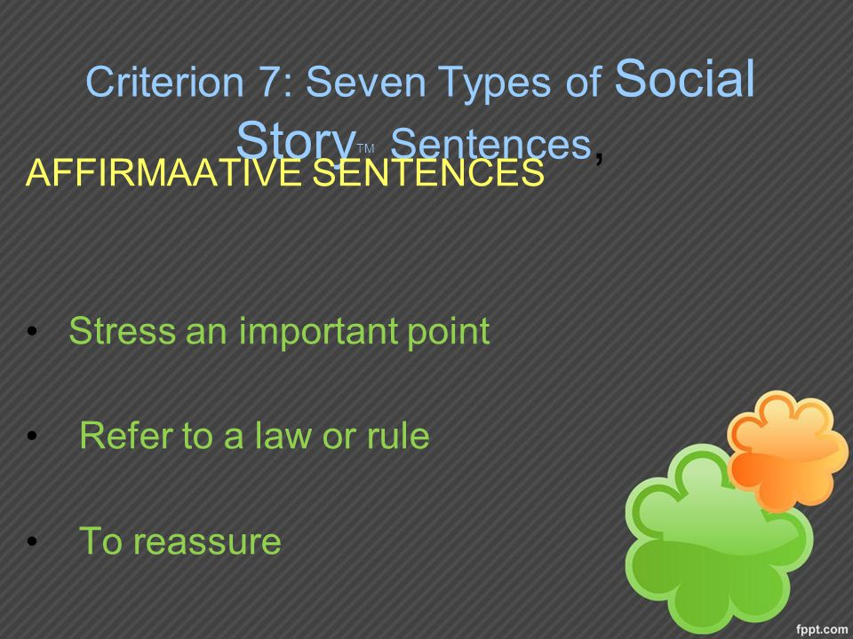 Criterion 7: Seven Types of Social Story TM Sentences, AFFIRMAATIVE SENTENCES Stress an important point Refer to a law or rule To reassure