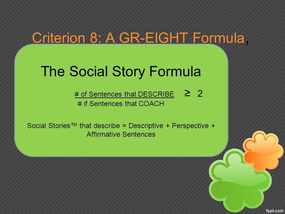 Criterion 8: A GR-EIGHT Formula, The Social Story Formula # of Sentences that DESCRIBE ≥ 2 # if Sentences that COACH Social Stories™ that describe = Descriptive + Perspective + Affirmative Sentences