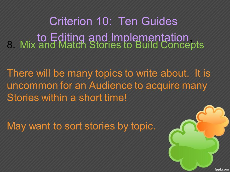 Criterion 10: Ten Guides to Editing and Implementation, 8.Mix and Match Stories to Build Concepts There will be many topics to write about.