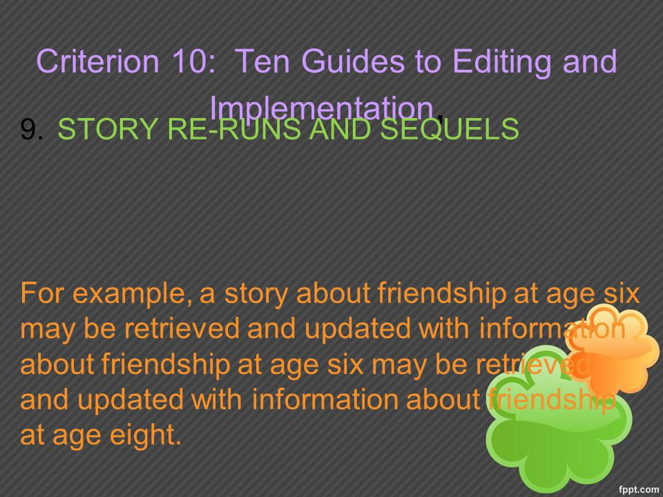 Criterion 10: Ten Guides to Editing and Implementation, 9.STORY RE-RUNS AND SEQUELS For example, a story about friendship at age six may be retrieved and updated with information about friendship at age six may be retrieved and updated with information about friendship at age eight.