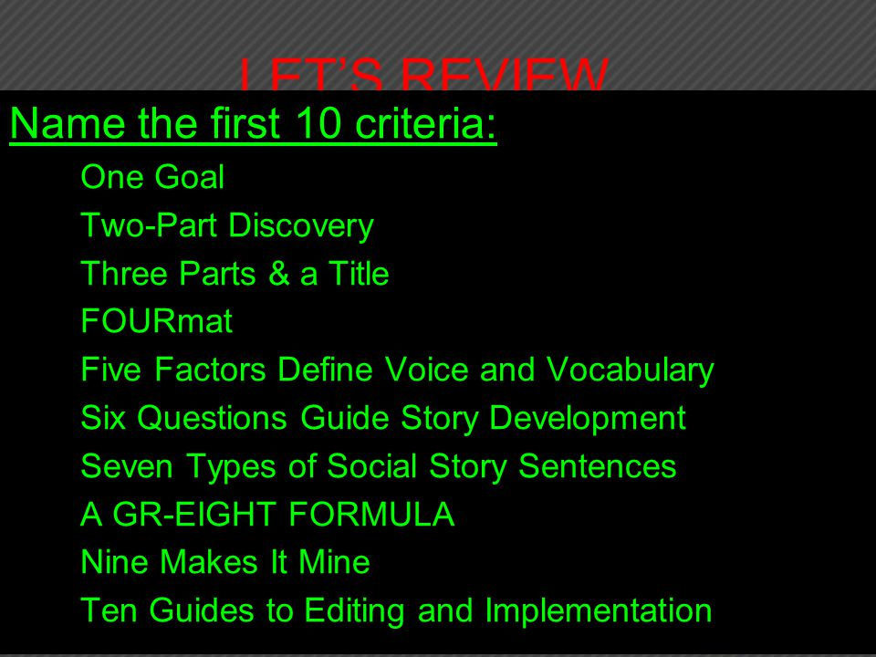 LET'S REVIEW, Name the first 10 criteria: 1.One Goal 2.Two-Part Discovery 3.Three Parts & a Title 4.FOURmat 5.Five Factors Define Voice and Vocabulary 6.Six Questions Guide Story Development 7.Seven Types of Social Story Sentences 8.A GR-EIGHT FORMULA 9.Nine Makes It Mine 10.Ten Guides to Editing and Implementation