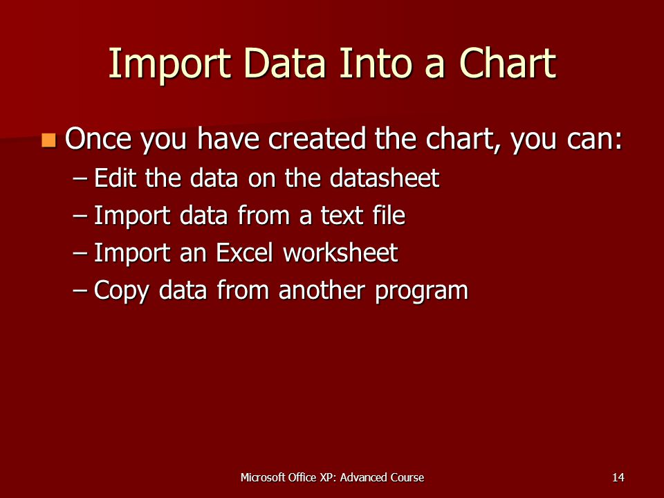 Microsoft Office XP: Advanced Course14 Import Data Into a Chart Once you have created the chart, you can: Once you have created the chart, you can: –Edit the data on the datasheet –Import data from a text file –Import an Excel worksheet –Copy data from another program