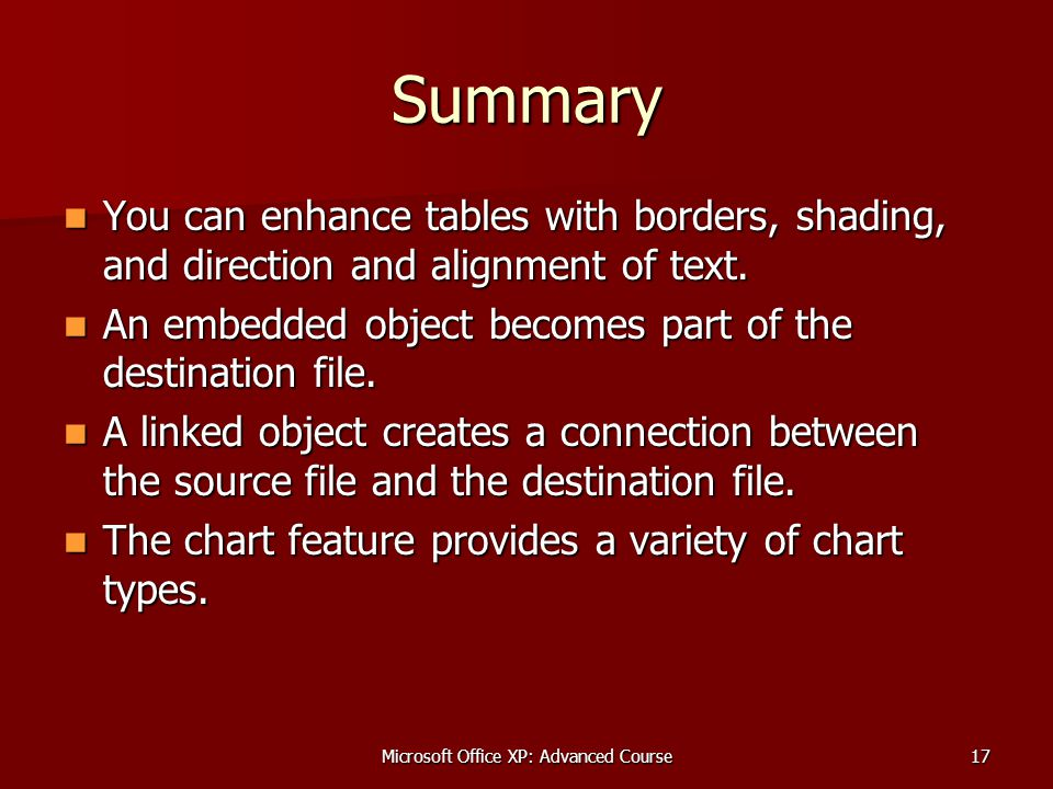 Microsoft Office XP: Advanced Course17 Summary You can enhance tables with borders, shading, and direction and alignment of text.