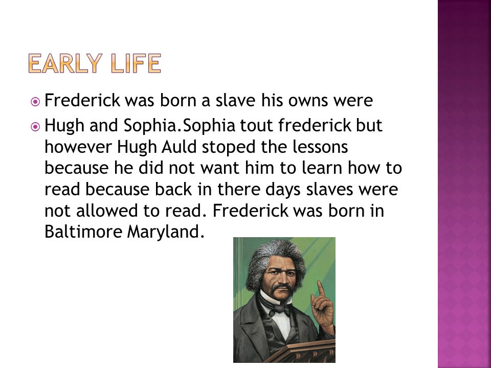  Frederick was born a slave his owns were  Hugh and Sophia.Sophia tout frederick but however Hugh Auld stoped the lessons because he did not want him to learn how to read because back in there days slaves were not allowed to read.