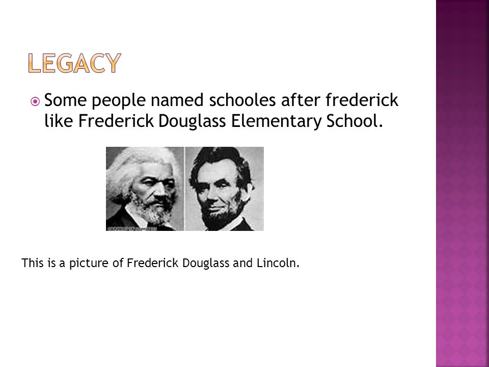  Some people named schooles after frederick like Frederick Douglass Elementary School.