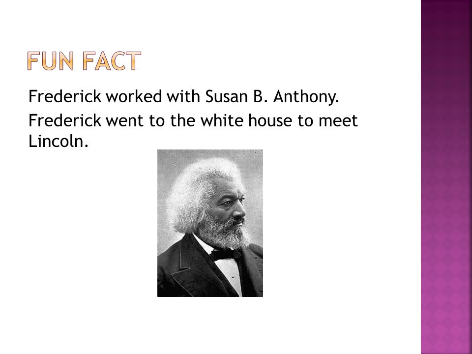 Frederick worked with Susan B. Anthony. Frederick went to the white house to meet Lincoln.