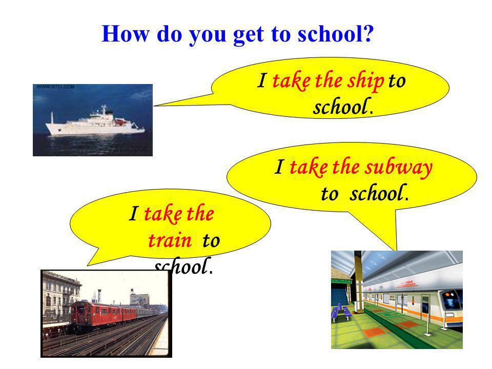 I take the ship to school.I take the train to school.