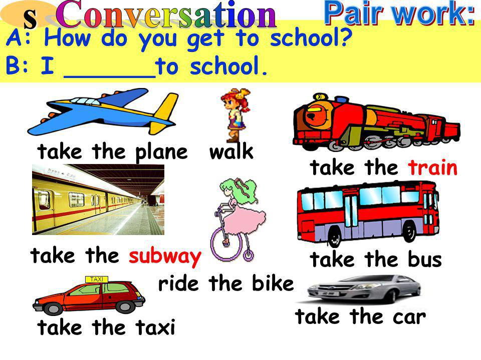TAXI take the bus take the plane take the taxi take the train take the car take the subway ride the bike walk A: How do you get to school.