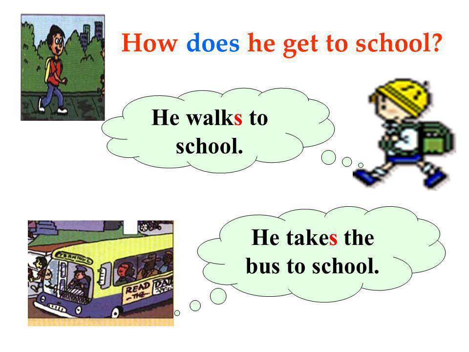 How does he get to school? He takes the bus to school. He walks to school.