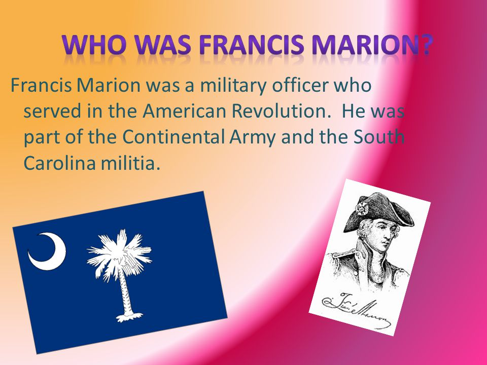 Francis Marion was a military officer who served in the American Revolution. He was part of the Continental Army and the South Carolina militia.