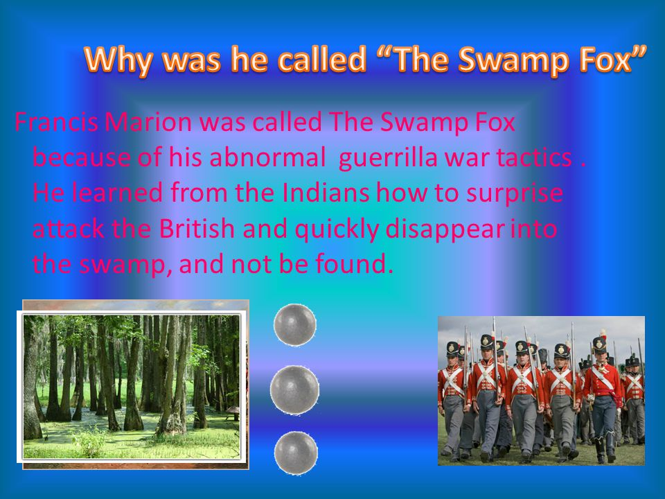 Francis Marion was called The Swamp Fox because of his abnormal guerrilla war tactics. He learned from the Indians how to surprise attack the British