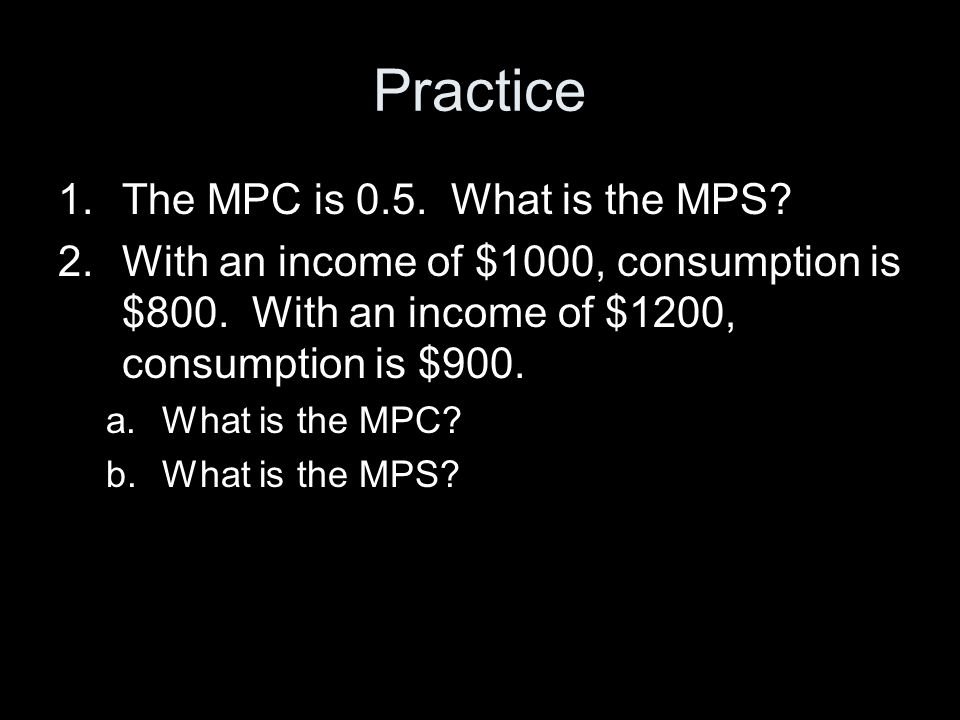 Practice 1.The MPC is 0.5.What is the MPS. 2.With an income of $1000, consumption is $800.