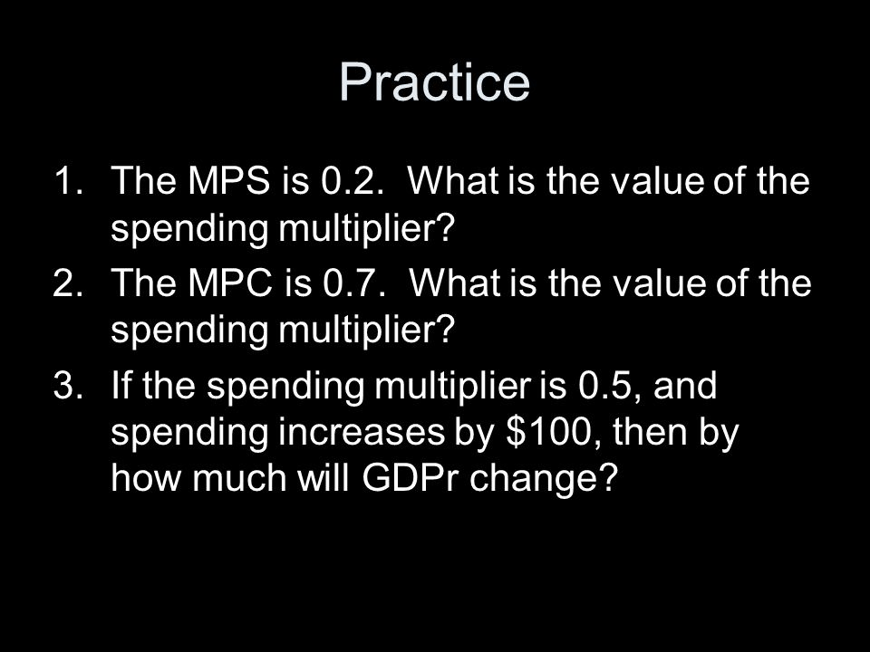 Practice 1.The MPS is 0.2.What is the value of the spending multiplier.