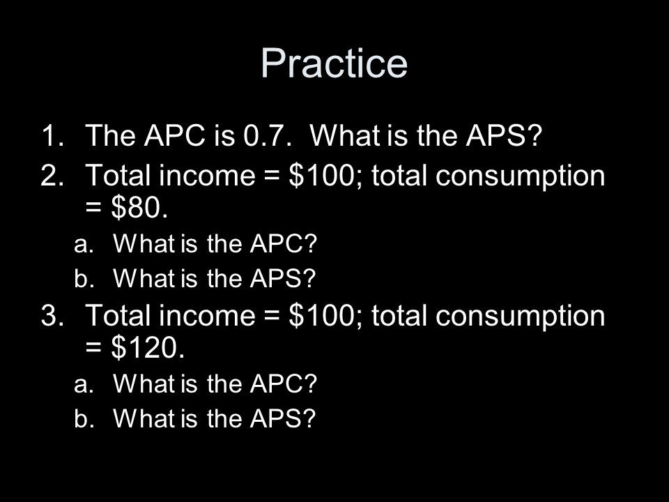 Practice 1.The APC is 0.7.What is the APS. 2.Total income = $100; total consumption = $80.