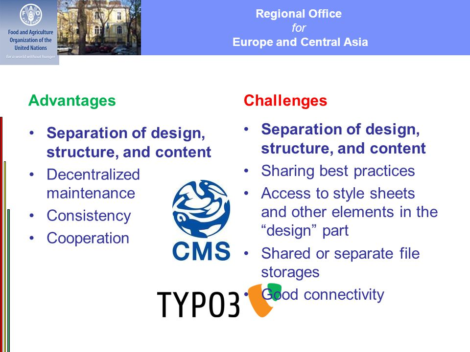 Regional Office for Europe and Central Asia Advantages Separation of design, structure, and content Decentralized maintenance Consistency Cooperation Challenges Separation of design, structure, and content Sharing best practices Access to style sheets and other elements in the design part Shared or separate file storages Good connectivity