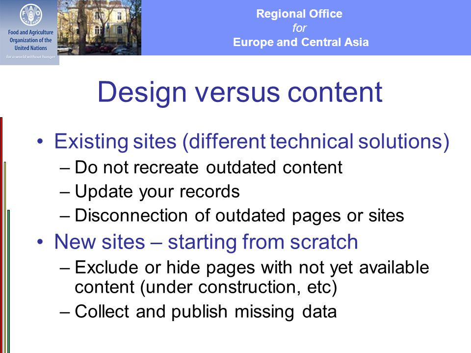 Regional Office for Europe and Central Asia Design versus content Existing sites (different technical solutions) –Do not recreate outdated content –Update your records –Disconnection of outdated pages or sites New sites – starting from scratch –Exclude or hide pages with not yet available content (under construction, etc) –Collect and publish missing data