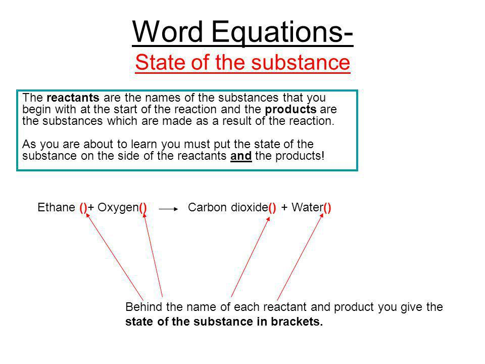 Word Equations- State of the substance Ethane ()+ Oxygen() Carbon dioxide() + Water() Behind the name of each reactant and product you give the state of the substance in brackets.