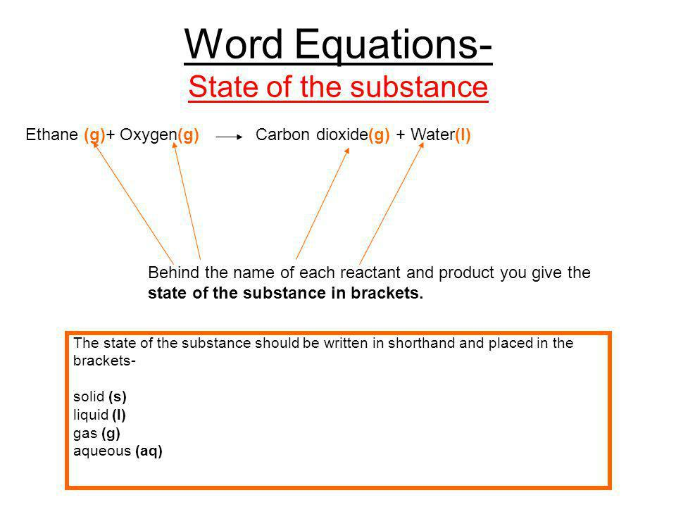 Word Equations- State of the substance Ethane (g) + Oxygen (g) Carbon dioxide (g) + Water (l) The completed word equation, including the state of substance will be-