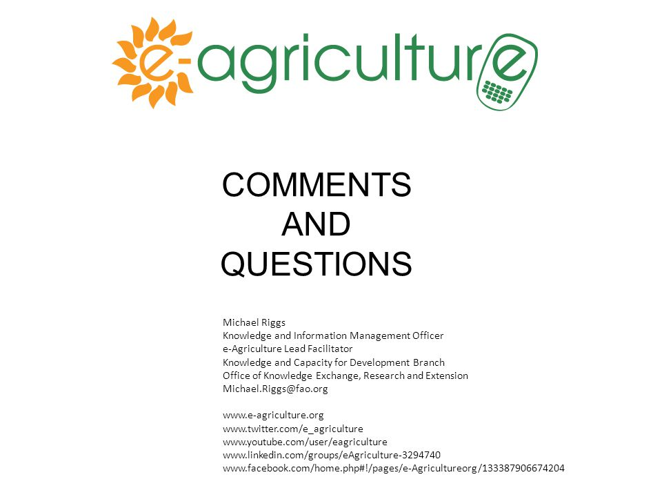 COMMENTS AND QUESTIONS Michael Riggs Knowledge and Information Management Officer e-Agriculture Lead Facilitator Knowledge and Capacity for Development Branch Office of Knowledge Exchange, Research and Extension Michael.Riggs@fao.org www.e-agriculture.org www.twitter.com/e_agriculture www.youtube.com/user/eagriculture www.linkedin.com/groups/eAgriculture-3294740 www.facebook.com/home.php#!/pages/e-Agricultureorg/133387906674204