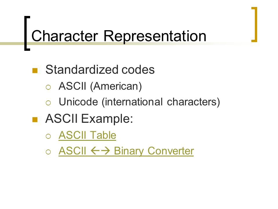 Character Representation Standardized codes  ASCII (American)  Unicode (international characters) ASCII Example:  ASCII Table ASCII Table  ASCII  Binary Converter ASCII  Binary Converter