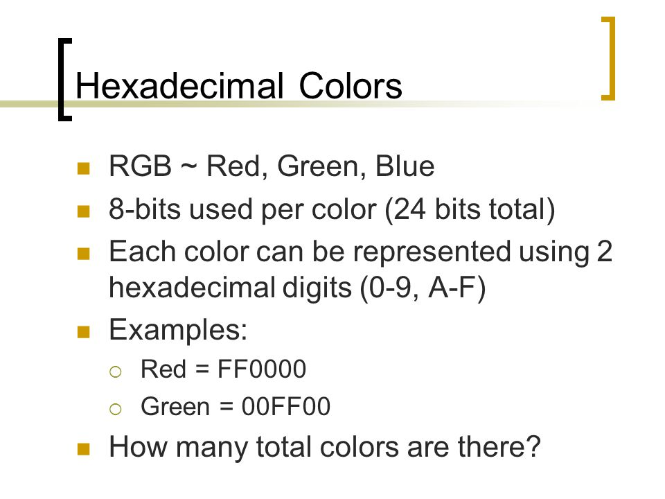 Hexadecimal Colors RGB ~ Red, Green, Blue 8-bits used per color (24 bits total) Each color can be represented using 2 hexadecimal digits (0-9, A-F) Ex